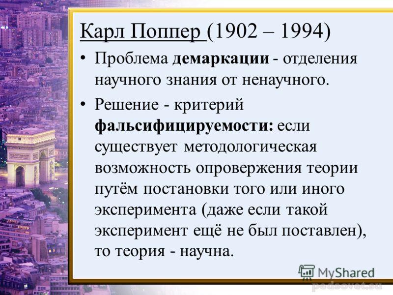 Карл Поппер (1902 – 1994) Проблема демаркации - отделения научного знания от ненаучного. Решение - критерий фальсифицируемости: если существует методологическая возможность опровержения теории путём постановки того или иного эксперимента (даже если т