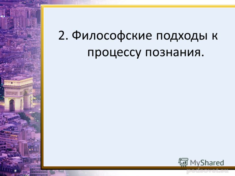 2. Философские подходы к процессу познания.