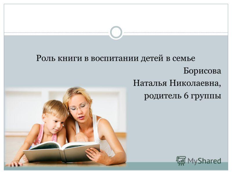 Роль книги в воспитании детей в семье Борисова Наталья Николаевна, родитель 6 группы