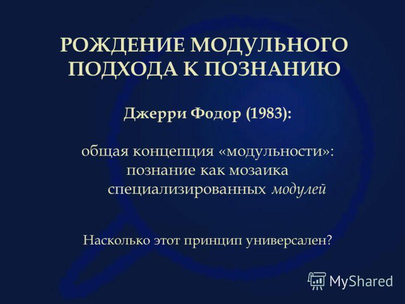 РОЖДЕНИЕ МОДУЛЬНОГО ПОДХОДА К ПОЗНАНИЮ Джерри Фодор (1983): общая концепция «модульности»: познание как мозаика специализированных модулей Насколько этот принцип универсален?
