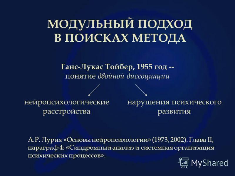 МОДУЛЬНЫЙ ПОДХОД В ПОИСКАХ МЕТОДА Ганс-Лукас Тойбер, 1955 год -- понятие двойной диссоциации А.Р. Лурия «Основы нейропсихологии» (1973, 2002). Глава II, параграф 4: «Синдромный анализ и системная организация психических процессов». нейропсихологическ