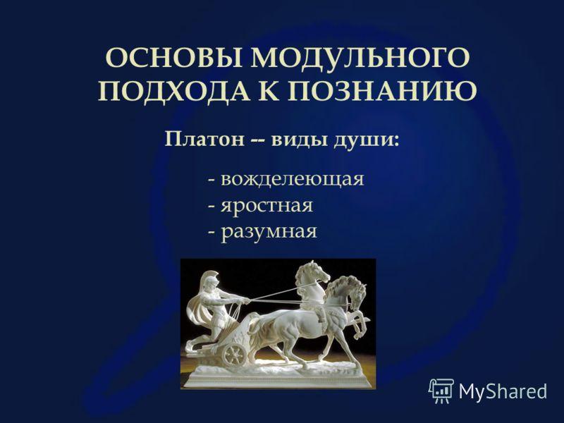 ОСНОВЫ МОДУЛЬНОГО ПОДХОДА К ПОЗНАНИЮ Платон -- виды души: - вожделеющая - яростная - разумная