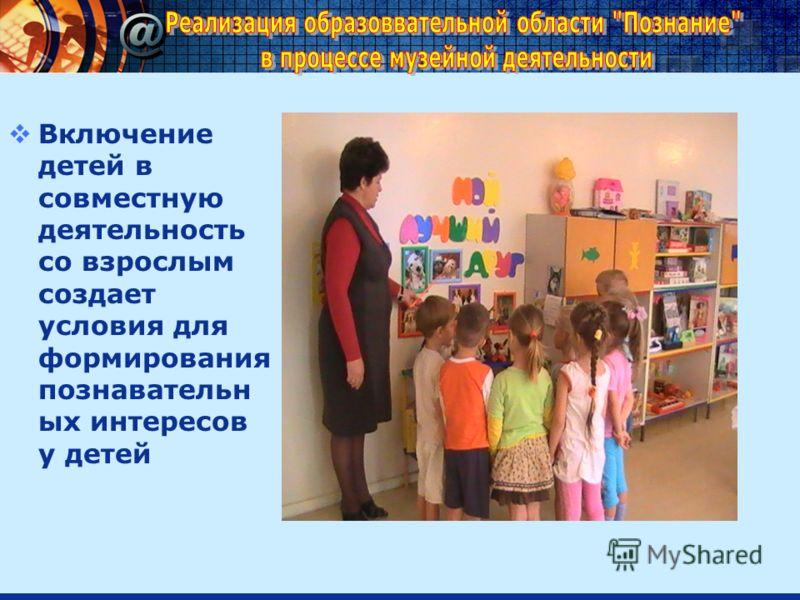 Включение детей в совместную деятельность со взрослым создает условия для формирования познавательн ых интересов у детей