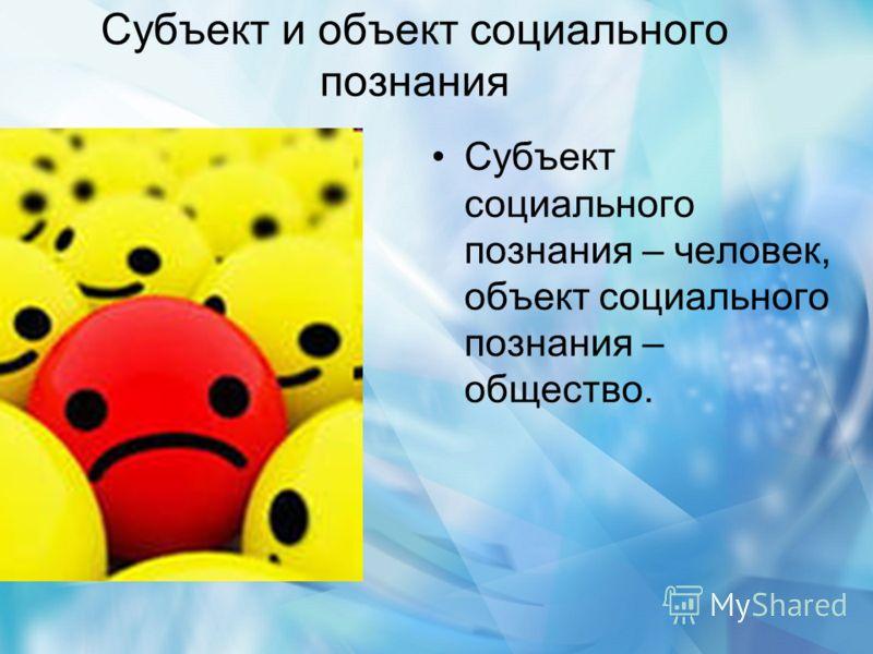 Субъект и объект социального познания Субъект социального познания – человек, объект социального познания – общество.