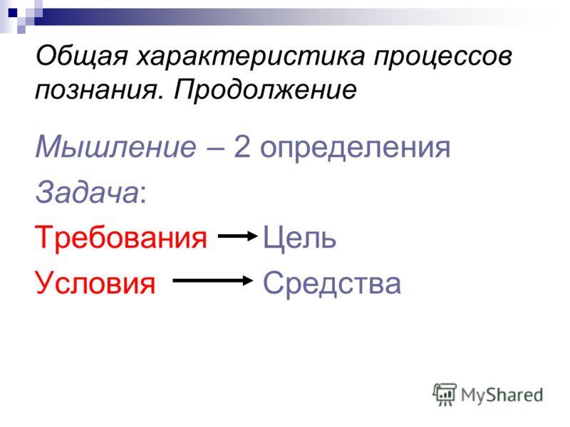 Общая характеристика процессов познания. Продолжение Мышление – 2 определения Задача: Требования Цель Условия Средства