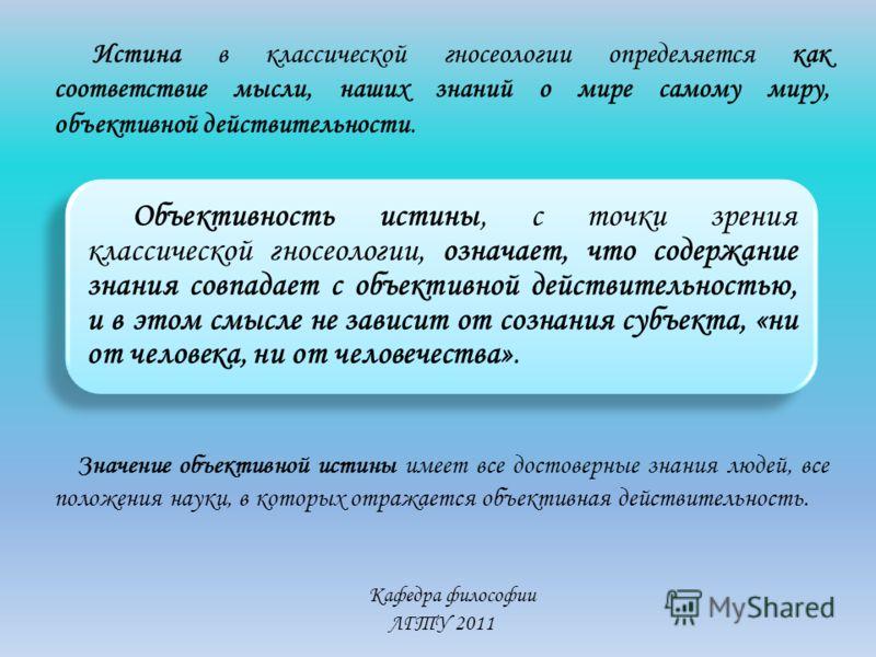 Кафедра философии ЛГТУ 2011 Истина в классической гносеологии определяется как соответствие мысли, наших знаний о мире самому миру, объективной действительности. Объективность истины, с точки зрения классической гносеологии, означает, что содержание