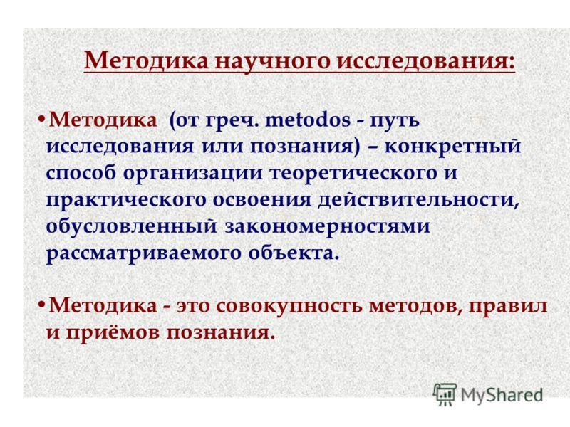 Методика научного исследования: Методика (от греч. metodos - путь исследования или познания) – конкретный способ организации теоретического и практического освоения действительности, обусловленный закономерностями рассматриваемого объекта. Методика -