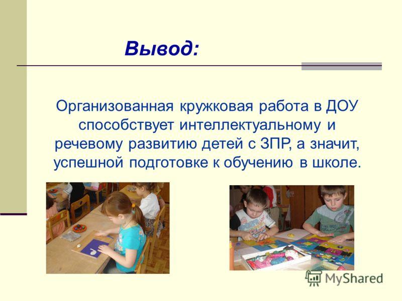 Вывод: Организованная кружковая работа в ДОУ способствует интеллектуальному и речевому развитию детей с ЗПР, а значит, успешной подготовке к обучению в школе.