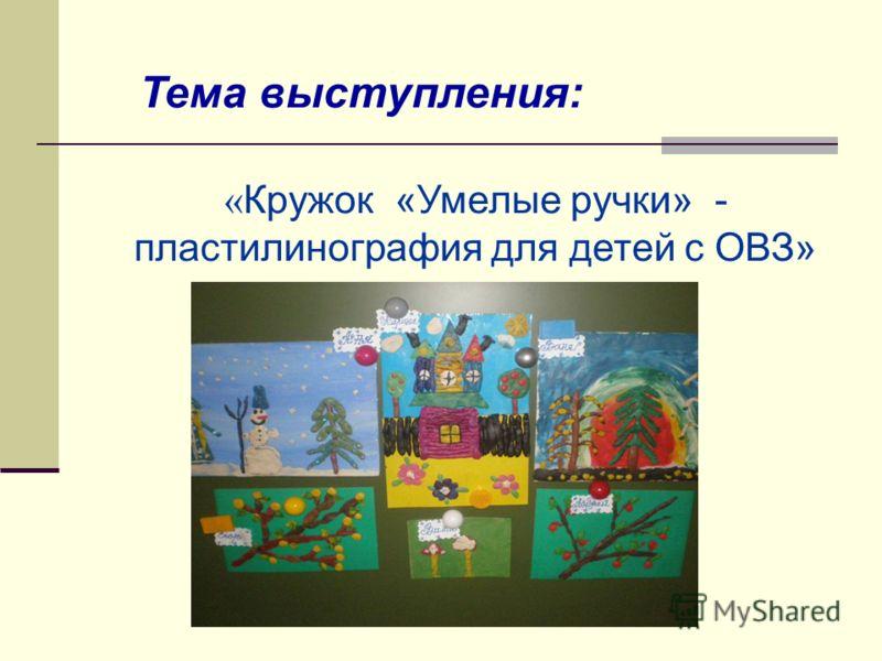 Тема выступления: « Кружок «Умелые ручки» - пластилинография для детей с ОВЗ»
