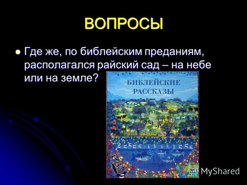 ВОПРОСЫ Где же, по библейским преданиям, располагался райский сад – на небе или на земле? Где же, по библейским преданиям, располагался райский сад – на небе или на земле?