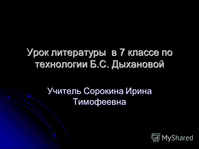 Урок литературы в 7 классе по технологии Б.С. Дыхановой Учитель Сорокина Ирина Тимофеевна