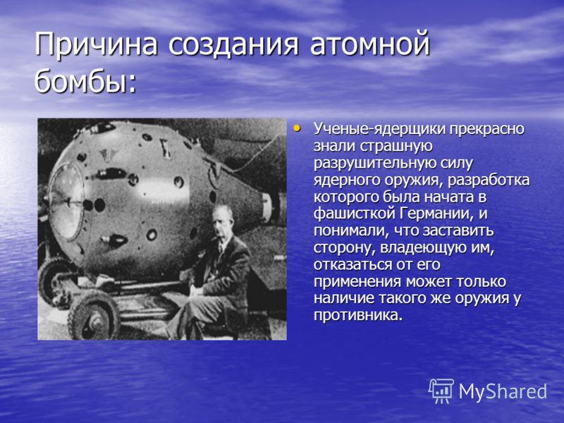 Причина создания атомной бомбы: Ученые-ядерщики прекрасно знали страшную разрушительную силу ядерного оружия, разработка которого была начата в фашисткой Германии, и понимали, что заставить сторону, владеющую им, отказаться от его применения может то