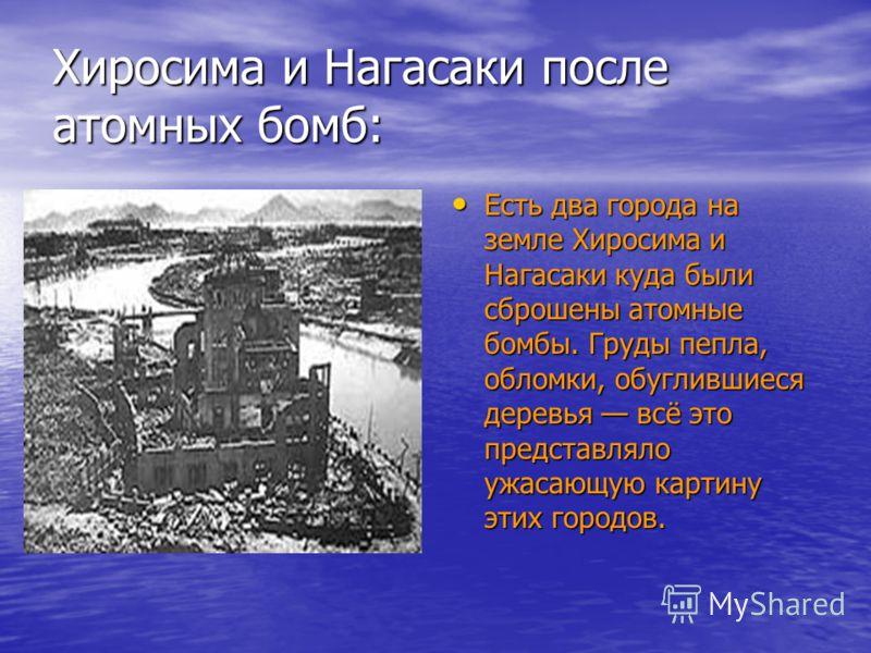 Хиросима и Нагасаки после атомных бомб: Есть два города на земле Хиросима и Нагасаки куда были сброшены атомные бомбы. Груды пепла, обломки, обуглившиеся деревья всё это представляло ужасающую картину этиx городов. Есть два города на земле Хиросима и