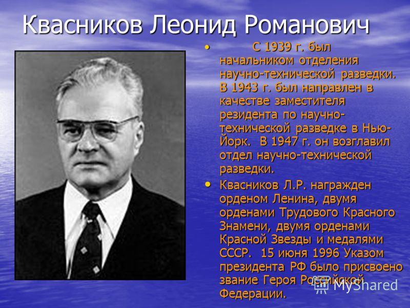 Квасников Леонид Романович С 1939 г. был начальником отделения научно-технической разведки. В 1943 г. был направлен в качестве заместителя резидента по научно- технической разведке в Нью- Йорк. В 1947 г. он возглавил отдел научно-технической разведки
