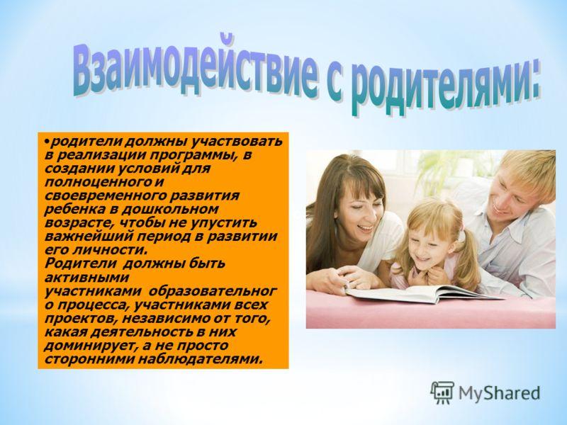 взаимодействие с родителями: родители должны участвовать в реализации программы, в создании условий для полноценного и своевременного развития ребенка в дошкольном возрасте, чтобы не упустить важнейший период в развитии его личности. Родители должны