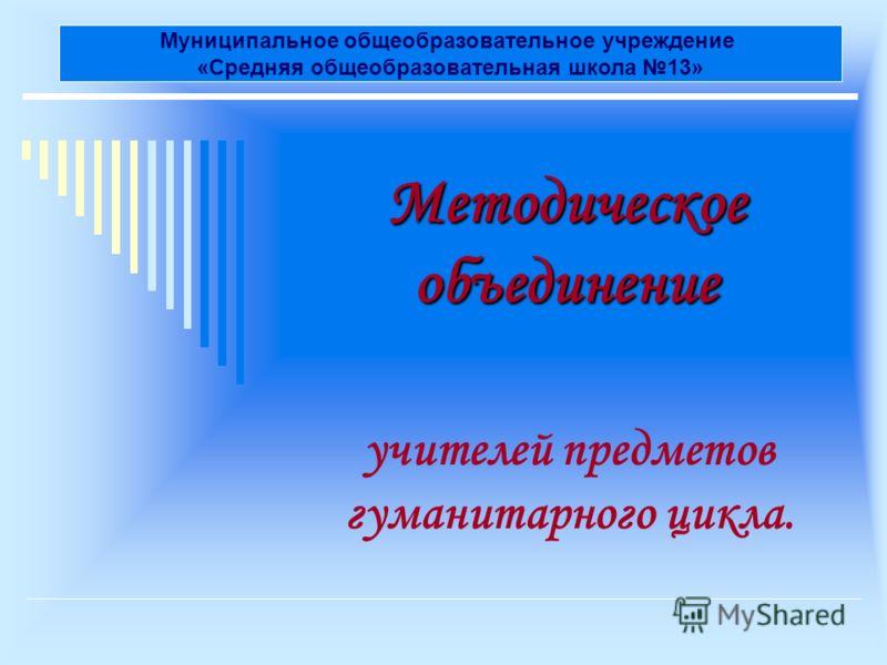 Методическое объединение учителей предметов гуманитарного цикла. Муниципальное общеобразовательное учреждение «Средняя общеобразовательная школа 13»