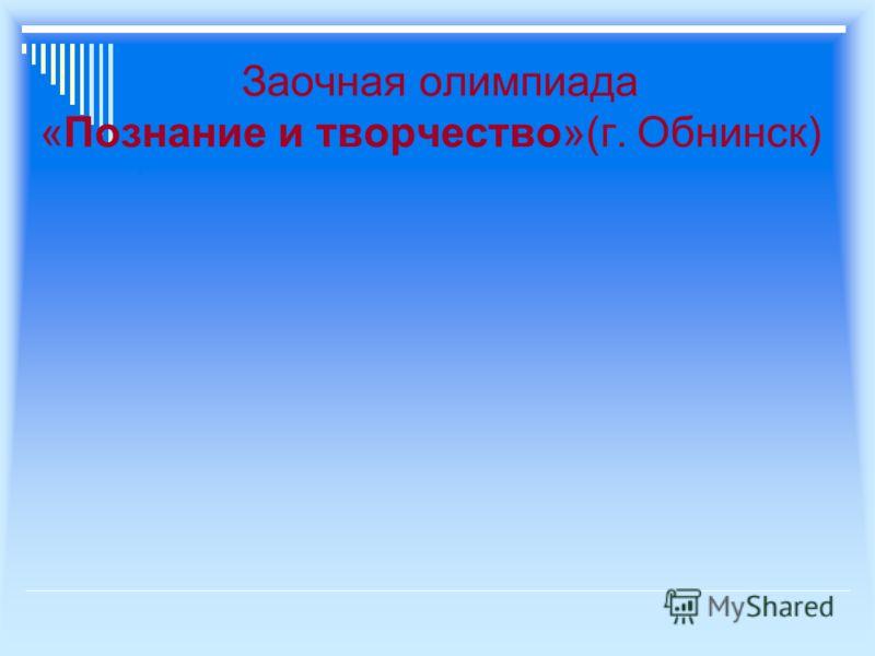 Заочная олимпиада «Познание и творчество»(г. Обнинск)