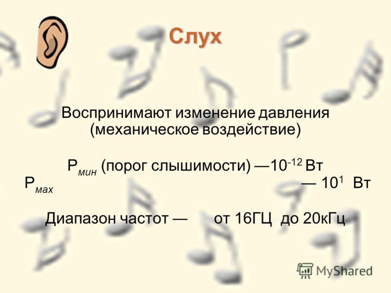 Слух Воспринимают изменение давления (механическое воздействие) Р мин (порог слышимости) 10 -12 Вт Р мах 10 1 Вт Диапазон частот от 16ГЦ до 20кГц