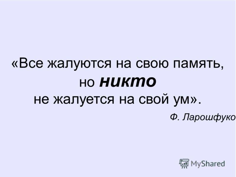 «Все жалуются на свою память, но никто не жалуется на свой ум». Ф. Ларошфуко