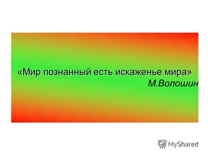 «Мир познанный есть искаженье мира» М.Волошин