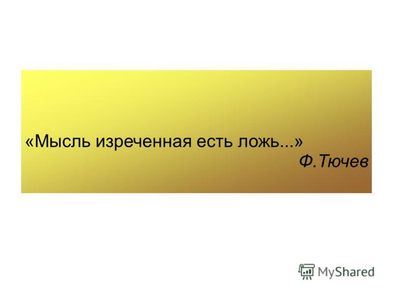 «Мысль изреченная есть ложь...» Ф.Тючев