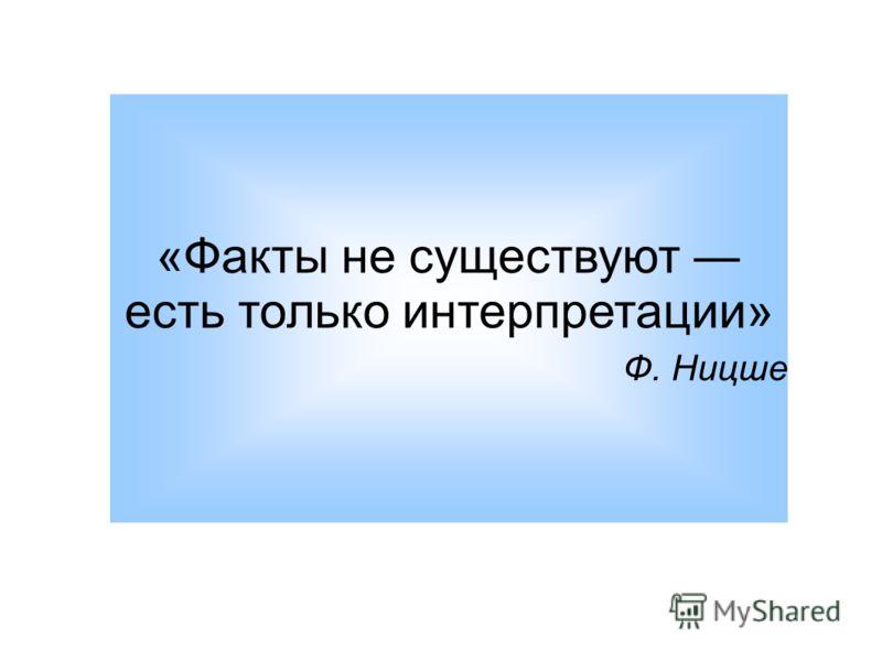«Факты не существуют есть только интерпретации» Ф. Ницше