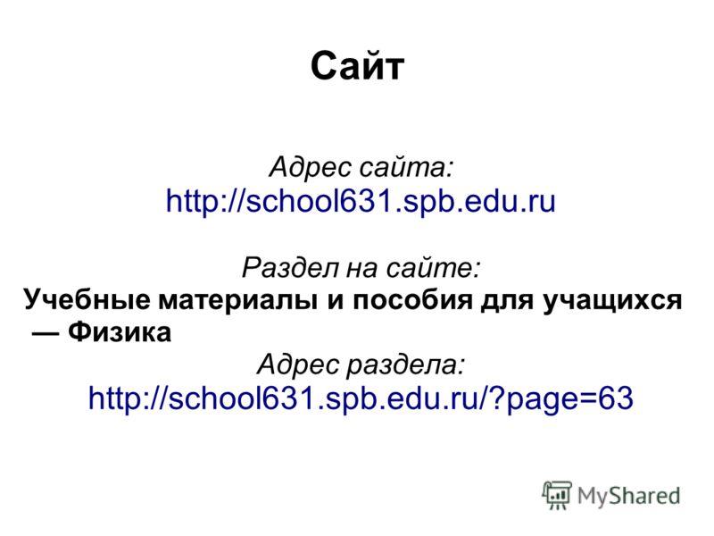 Сайт Адрес сайта: http://school631.spb.edu.ru Раздел на сайте: Учебные материалы и пособия для учащихся Физика Адрес раздела: http://school631.spb.edu.ru/?page=63