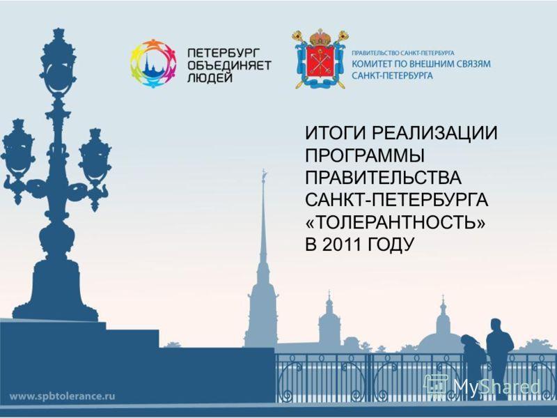 ИТОГИ РЕАЛИЗАЦИИ ПРОГРАММЫ ПРАВИТЕЛЬСТВА САНКТ-ПЕТЕРБУРГА «ТОЛЕРАНТНОСТЬ» В 2011 ГОДУ
