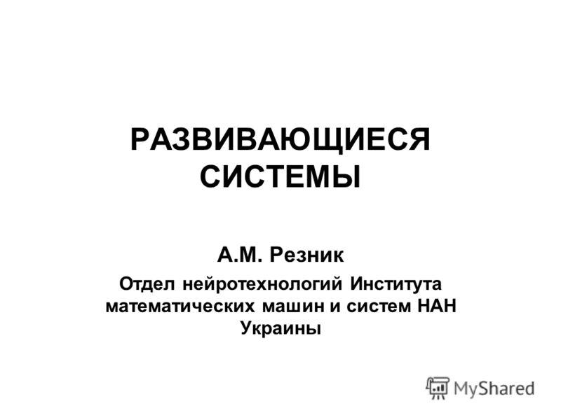 РАЗВИВАЮЩИЕСЯ СИСТЕМЫ А.М. Резник Отдел нейротехнологий Института математических машин и систем НАН Украины