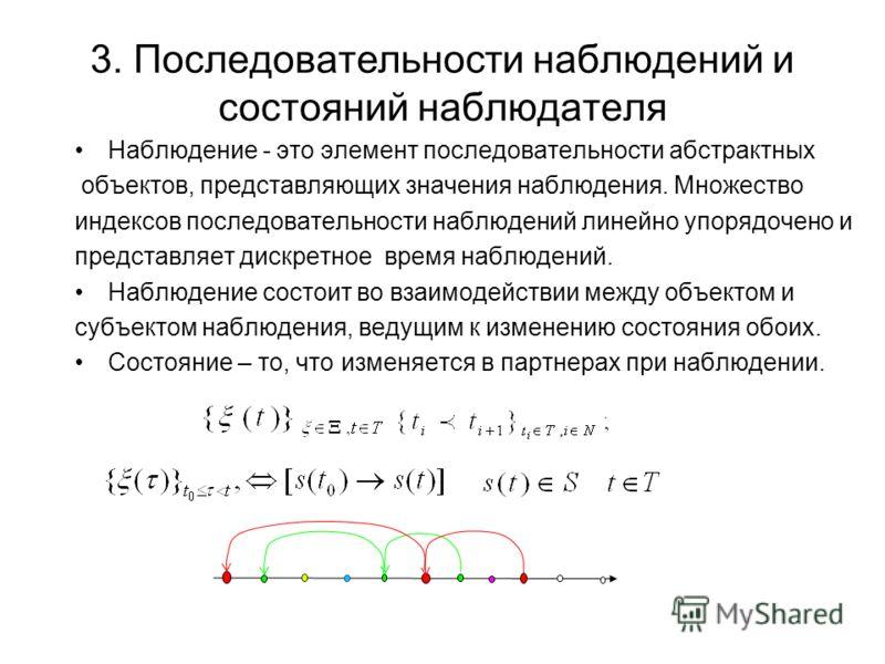 3. Последовательности наблюдений и состояний наблюдателя Наблюдение - это элемент последовательности абстрактных объектов, представляющих значения наблюдения. Множество индексов последовательности наблюдений линейно упорядочено и представляет дискрет
