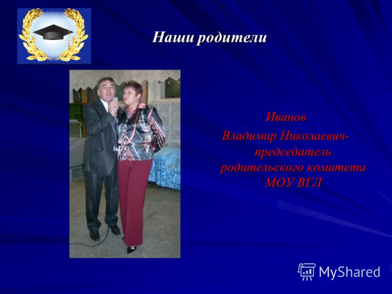 Наши родители Наши родители Иванов Владимир Николаевич- председатель родительского комитета МОУ ВГЛ