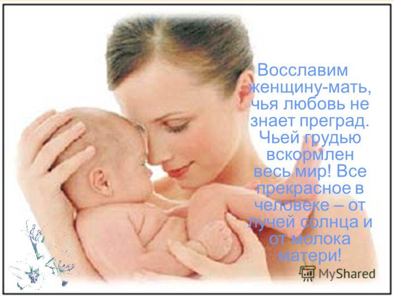 Восславим женщину-мать, чья любовь не знает преград. Чьей грудью вскормлен весь мир! Все прекрасное в человеке – от лучей солнца и от молока матери!