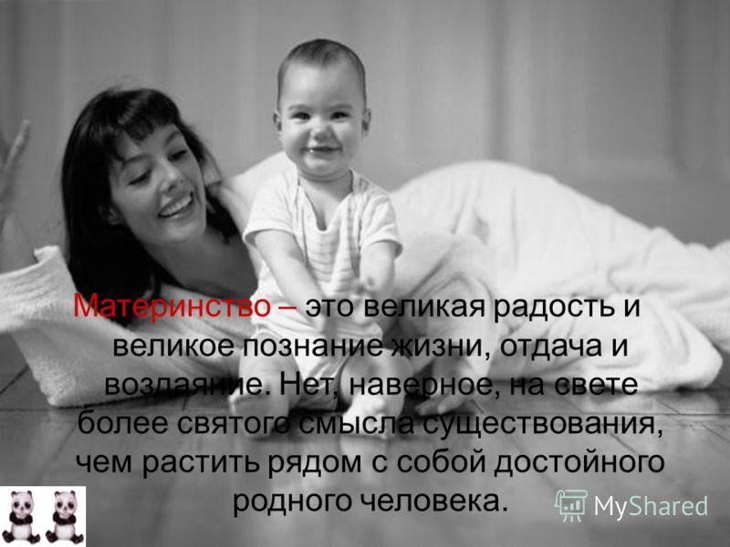 Материнство – это великая радость и великое познание жизни, отдача и воздаяние. Нет, наверное, на свете более святого смысла существования, чем растить рядом с собой достойного родного человека.