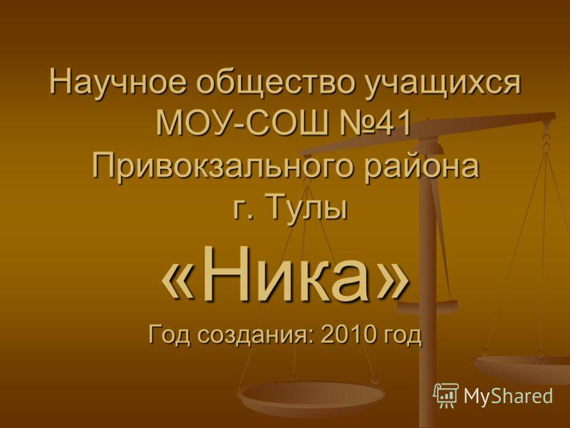 Научное общество учащихся МОУ-СОШ 41 Привокзального района г. Тулы «Ника» Год создания: 2010 год
