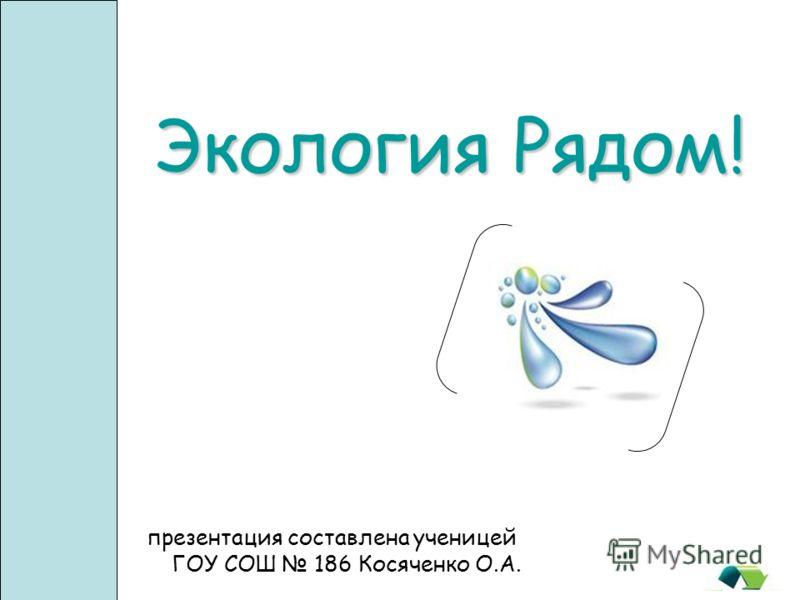 Экология Pядом! презентация составлена ученицей ГОУ СОШ 186 Косяченко О.А.