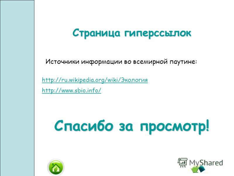 Страница гиперссылок Источники информации во всемирной паутине: Спасибо за просмотр! http://ru.wikipedia.org/wiki/Экология http://www.sbio.info/
