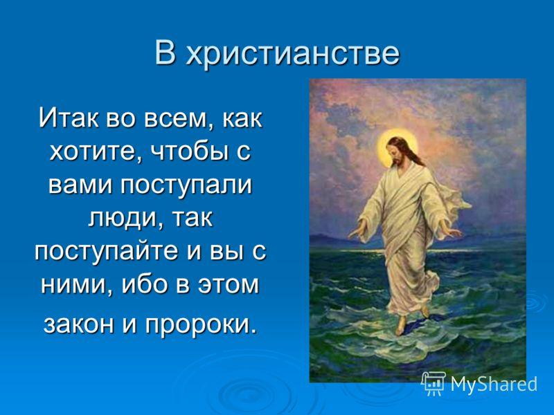 В христианстве Итак во всем, как хотите, чтобы с вами поступали люди, так поступайте и вы с ними, ибо в этом закон и пророки.