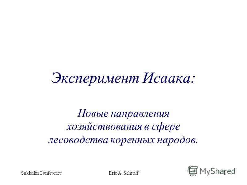 Sakhalin ConferenceEric A. Schroff1 Эксперимент Исаака: Новые направления хозяйствования в сфере лесоводства коренных народов.