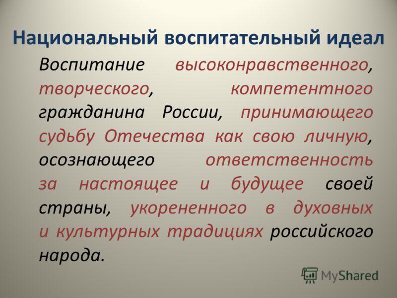 Национальный воспитательный идеал Воспитание высоконравственного, творческого, компетентного гражданина России, принимающего судьбу Отечества как свою личную, осознающего ответственность за настоящее и будущее своей страны, укорененного в духовных и