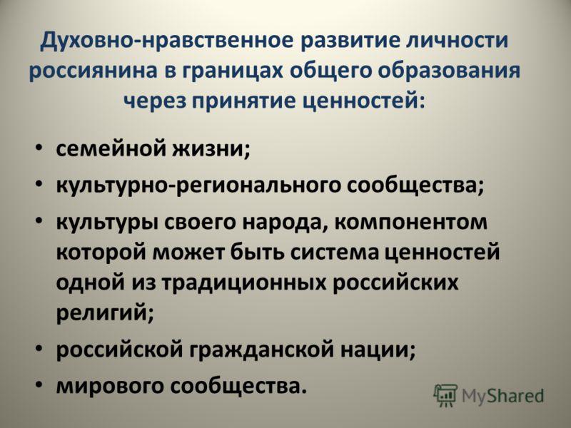 Духовно-нравственное развитие личности россиянина в границах общего образования через принятие ценностей: семейной жизни; культурно-регионального сообщества; культуры своего народа, компонентом которой может быть система ценностей одной из традиционн