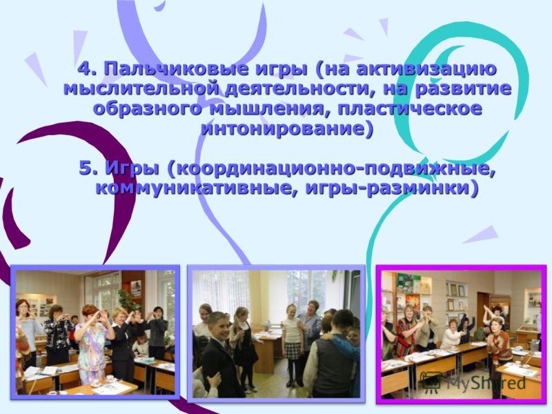 4. Пальчиковые игры (на активизацию мыслительной деятельности, на развитие образного мышления, пластическое интонирование) 5. Игры (координационно-подвижные, коммуникативные, игры-разминки)