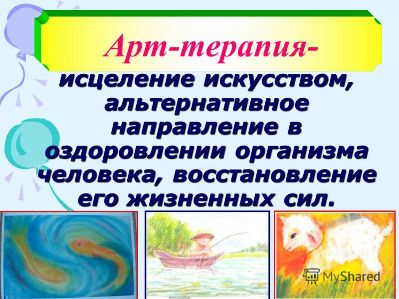 Арт-терапия- исцеление искусством, альтернативное направление в оздоровлении организма человека, восстановление его жизненных сил.