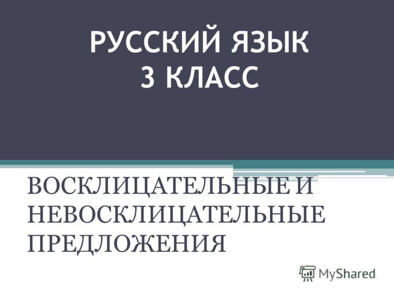 РУССКИЙ ЯЗЫК 3 КЛАСС ВОСКЛИЦАТЕЛЬНЫЕ И НЕВОСКЛИЦАТЕЛЬНЫЕ ПРЕДЛОЖЕНИЯ