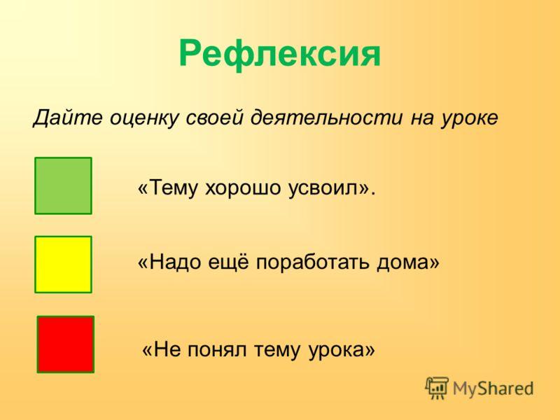 Рефлексия Дайте оценку своей деятельности на уроке «Тему хорошо усвоил». «Надо ещё поработать дома» «Не понял тему урока»