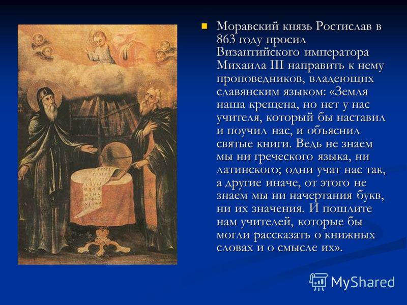 Моравский князь Ростислав в 863 году просил Византийского императора Михаила III направить к нему проповедников, владеющих славянским языком: «Земля наша крещена, но нет у нас учителя, который бы наставил и поучил нас, и объяснил святые книги. Ведь н