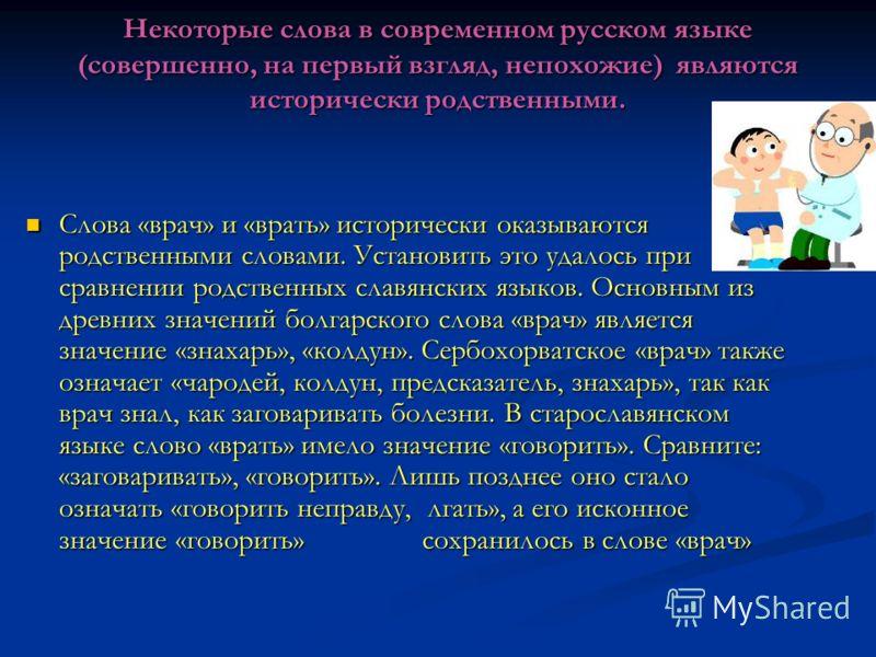 Некоторые слова в современном русском языке (совершенно, на первый взгляд, непохожие) являются исторически родственными. Слова «врач» и «врать» исторически оказываются родственными словами. Установить это удалось при сравнении родственных славянских