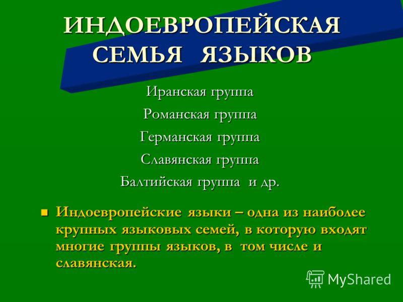 ИНДОЕВРОПЕЙСКАЯ СЕМЬЯ ЯЗЫКОВ Иранская группа Романская группа Германская группа Славянская группа Балтийская группа и др. Индоевропейские языки – одна из наиболее крупных языковых семей, в которую входят многие группы языков, в том числе и славянская