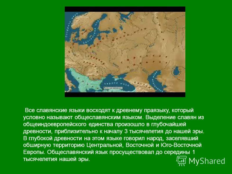 Все славянские языки восходят к древнему праязыку, который условно называют общеславянским языком. Выделение славян из общеиндоевропейского единства произошло в глубочайшей древности, приблизительно к началу 3 тысячелетия до нашей эры. В глубокой дре