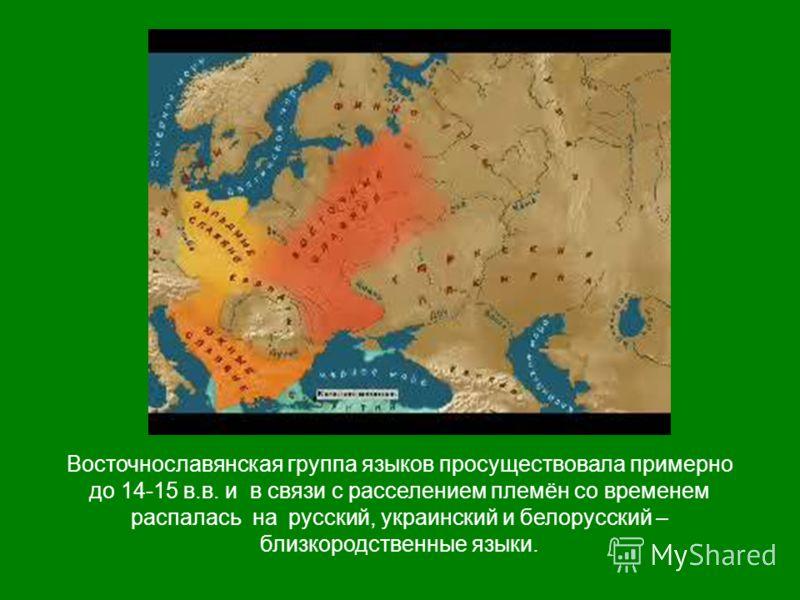 Восточнославянская группа языков просуществовала примерно до 14-15 в.в. и в связи с расселением племён со временем распалась на русский, украинский и белорусский – близкородственные языки.