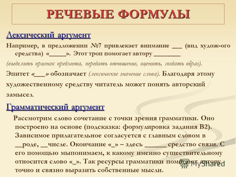 РЕЧЕВЫЕ ФОРМУЛЫ Лексический аргумент Например, в предложении 7 привлекает внимание ___ (вид худож-ого средства) «_____». Этот троп помогает автору ________ (выделить признак предмета, передать отношение, оценить, создать образ). Эпитет «___» обознача